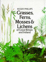 Grasses, Ferns, Mosses & Lichens by Roger Phillips